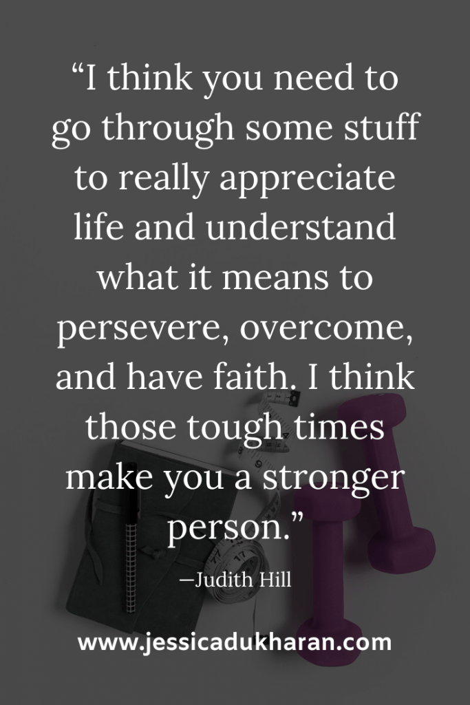 """I think you need to go through some stuff to really appreciate life and understand what it means to persevere, overcome, and have faith. I think those tough times make you a stronger person."" —Judith Hill 