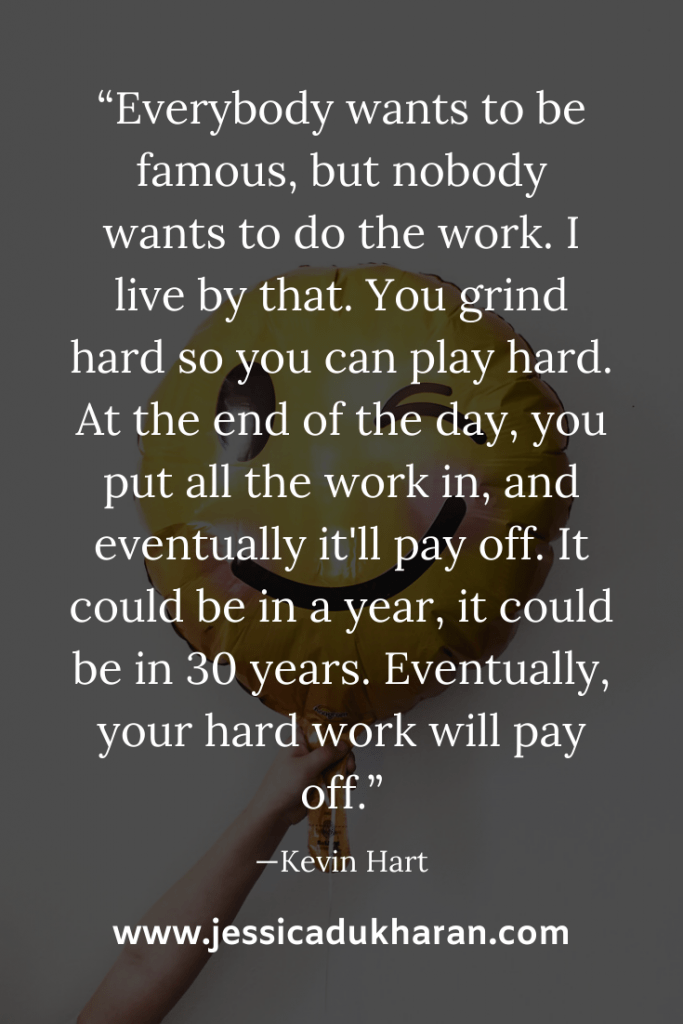 """Everybody wants to be famous, but nobody wants to do the work. I live by that. You grind hard so you can play hard. At the end of the day, you put all the work in, and eventually it'll pay off. It could be in a year, it could be in 30 years. Eventually, your hard work will pay off."" —Kevin Hart 