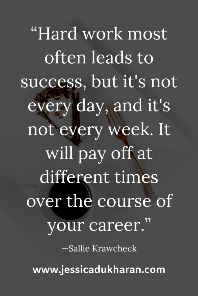 """Hard work most often leads to success, but it's not every day, and it's not every week. It will pay off at different times over the course of your career."" —Sallie Krawcheck 